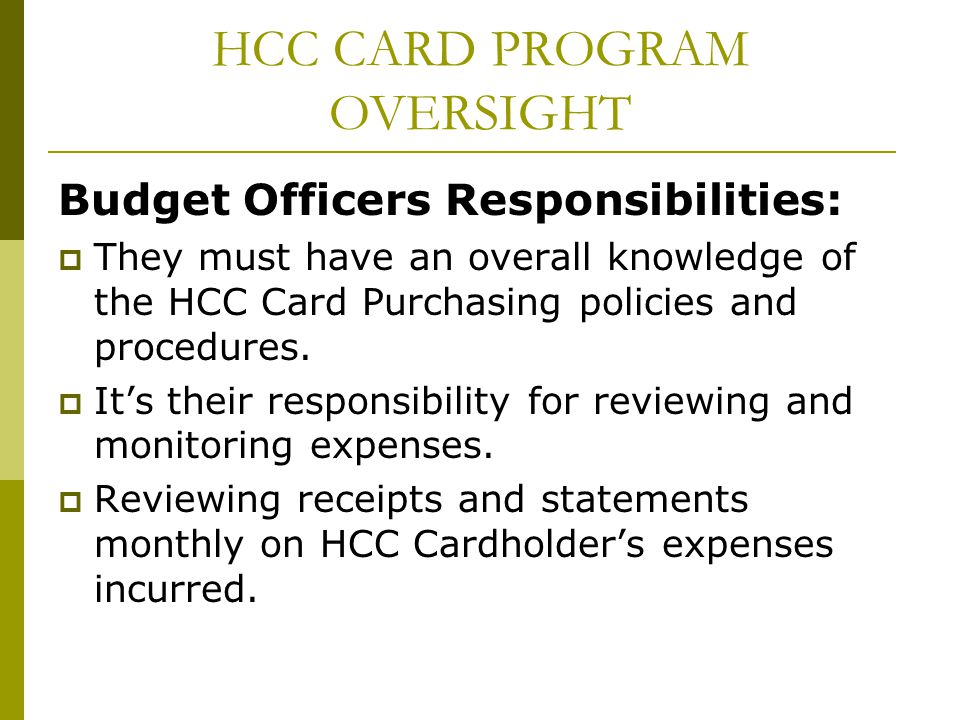 HCC CARD PROGRAM OVERSIGHT Budget Officers Responsibilities: They must have an overall knowledge of the HCC Card Purchasing policies and procedures. I