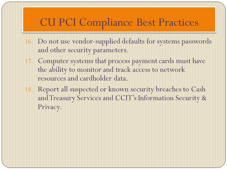 CU PCI Compliance Best Practices 16. Do not use vendor-supplied defaults for systems passwords and other security parameters. 17. Computer systems tha