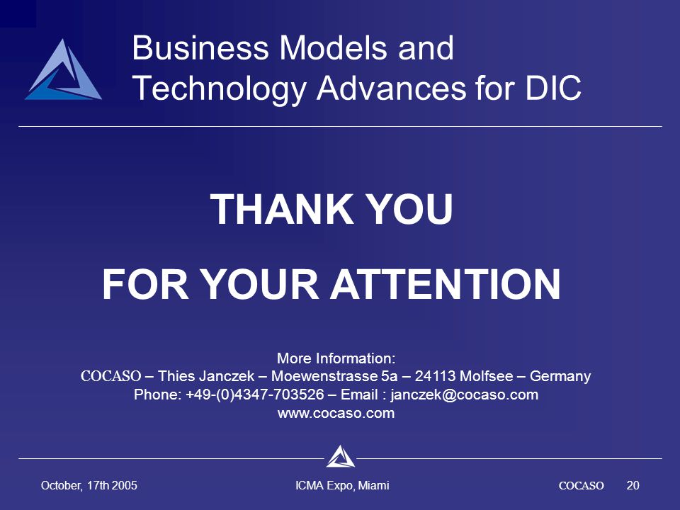 COCASO20 October, 17th 2005 ICMA Expo, Miami THANK YOU FOR YOUR ATTENTION Business Models and Technology Advances for DIC More Information: COCASO – Thies Janczek – Moewenstrasse 5a – 24113 Molfsee – Germany Phone: +49-(0)4347-703526 – Email : janczek@cocaso.com www.cocaso.com