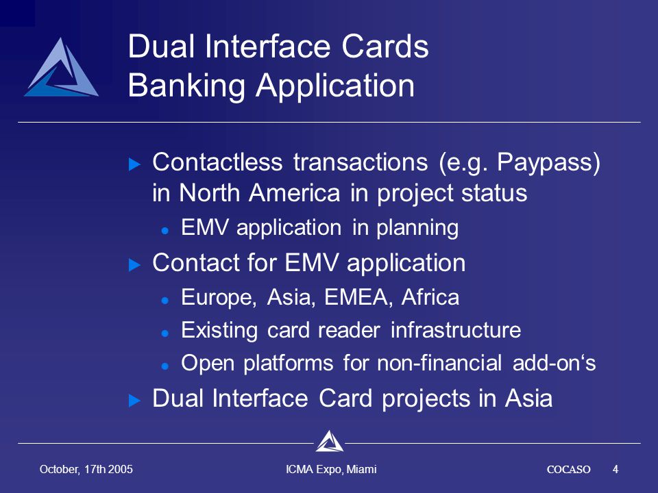 COCASO4 October, 17th 2005 ICMA Expo, Miami Dual Interface Cards Banking Application Contactless transactions (e.g. Paypass) in North America in proje