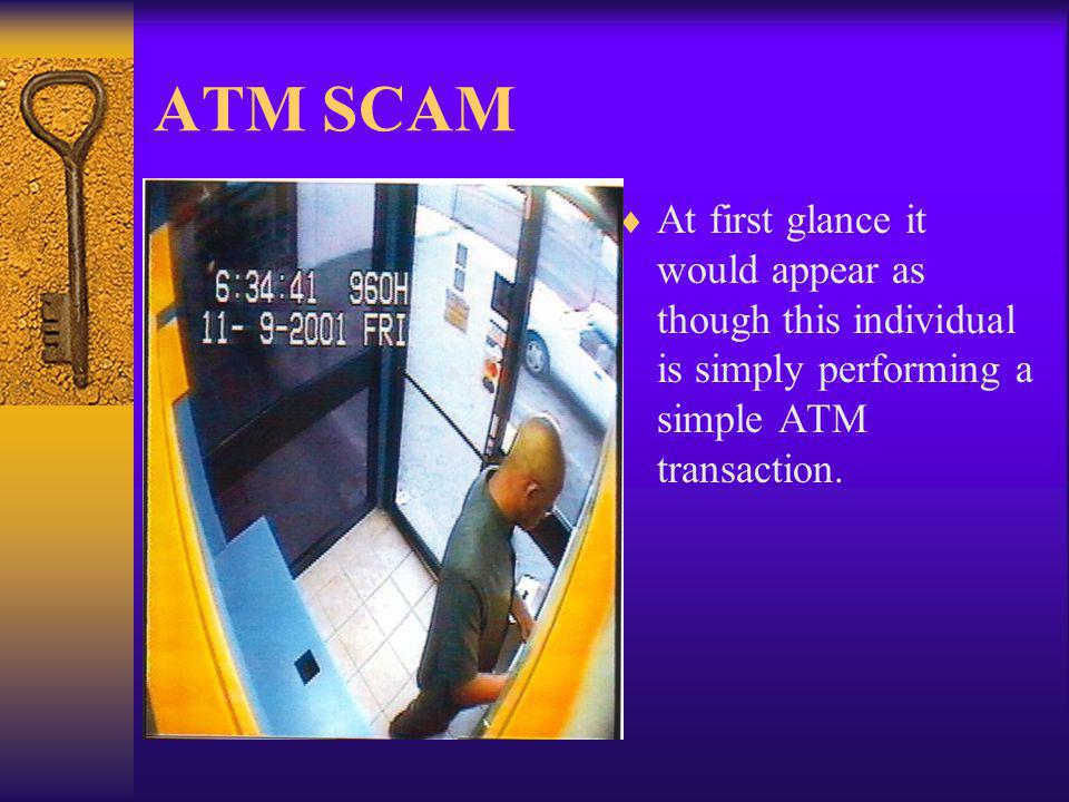 ATM SCAM At first glance it would appear as though this individual is simply performing a simple ATM transaction.