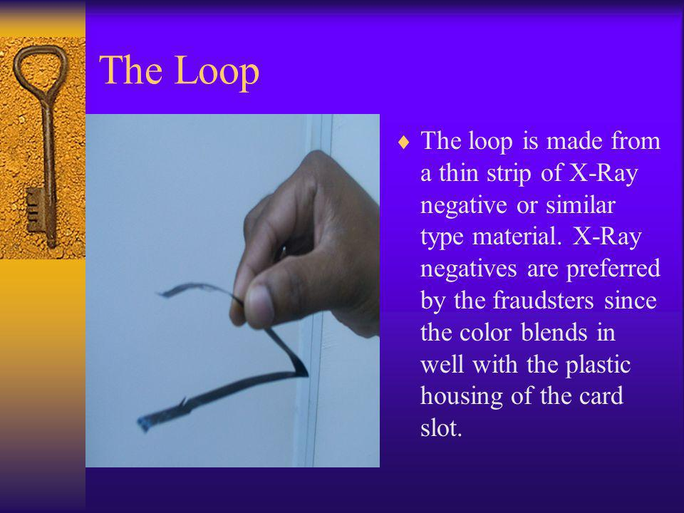 The Loop The loop is made from a thin strip of X-Ray negative or similar type material. X-Ray negatives are preferred by the fraudsters since the colo