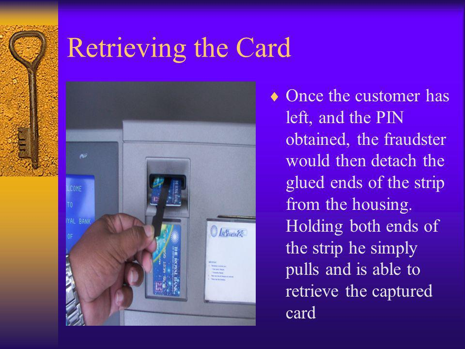 Retrieving the Card Once the customer has left, and the PIN obtained, the fraudster would then detach the glued ends of the strip from the housing. Ho