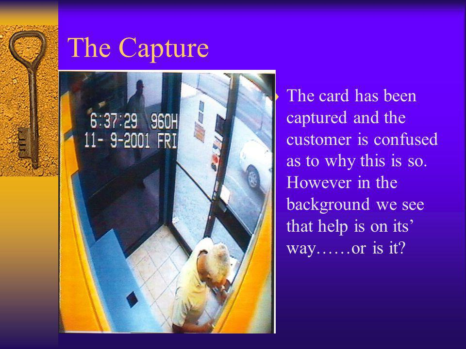 The Capture The card has been captured and the customer is confused as to why this is so. However in the background we see that help is on its way……or