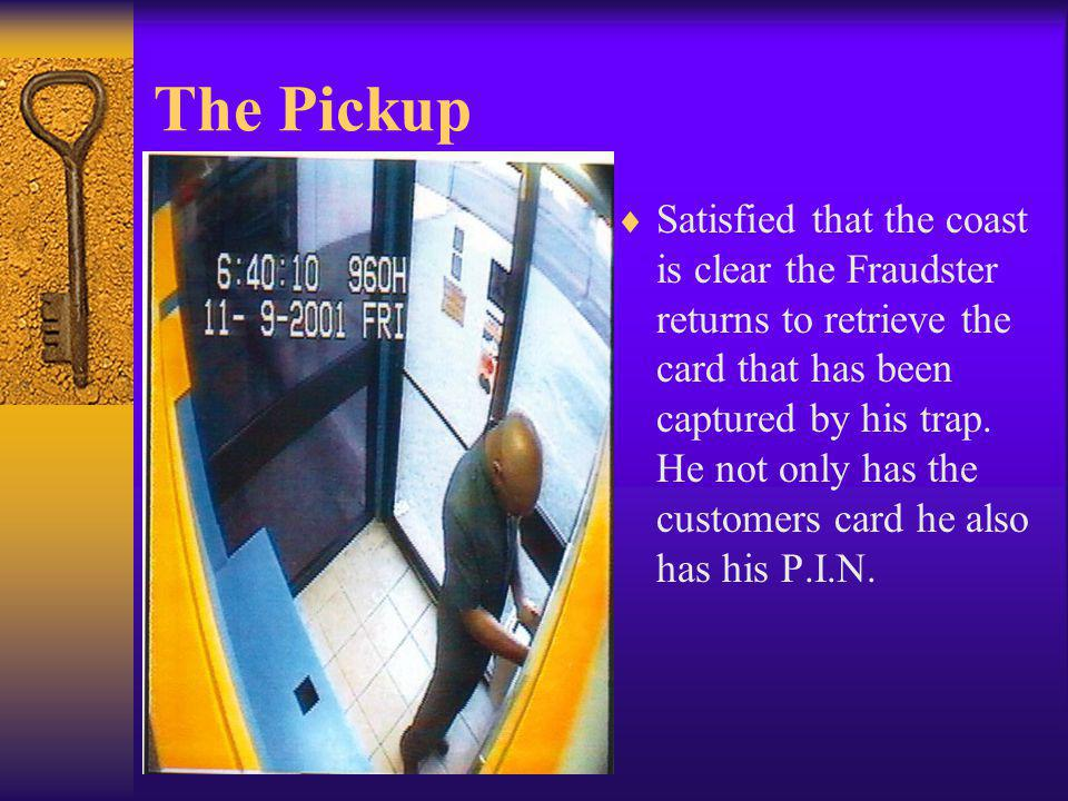 The Pickup Satisfied that the coast is clear the Fraudster returns to retrieve the card that has been captured by his trap. He not only has the custom