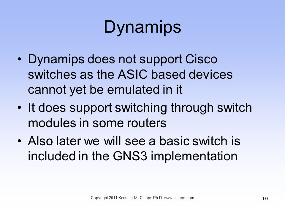 Dynamips Dynamips does not support Cisco switches as the ASIC based devices cannot yet be emulated in it It does support switching through switch modu