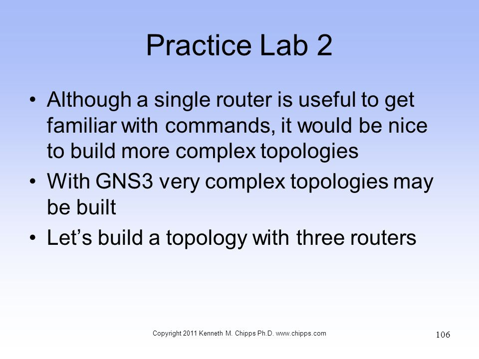 Practice Lab 2 Although a single router is useful to get familiar with commands, it would be nice to build more complex topologies With GNS3 very comp