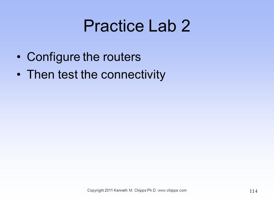 Practice Lab 2 Configure the routers Then test the connectivity Copyright 2011 Kenneth M. Chipps Ph.D. www.chipps.com 114