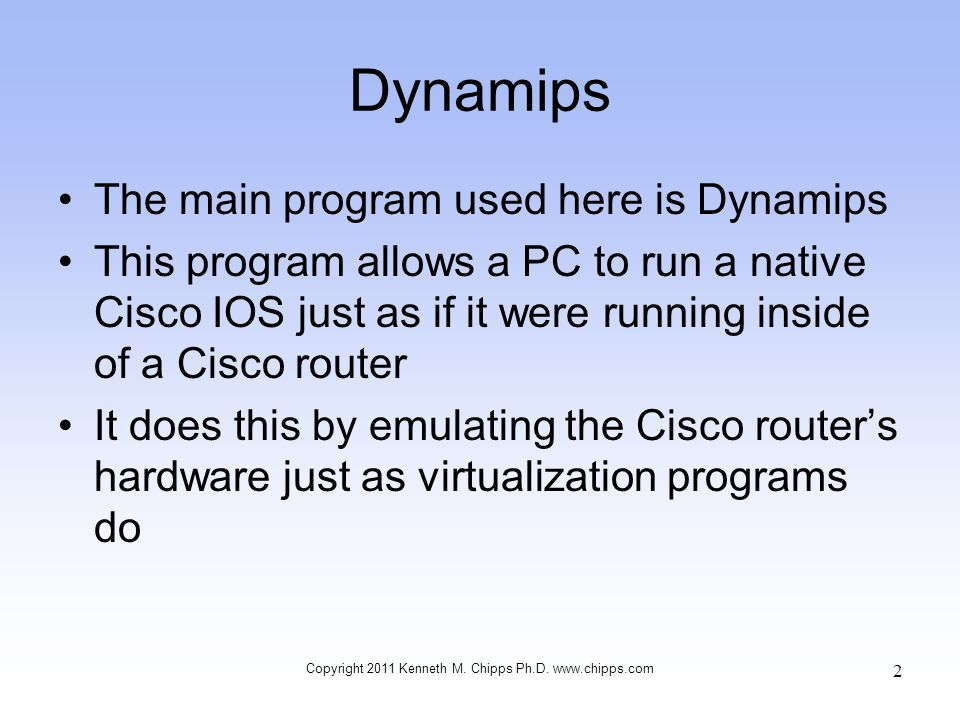 Dynamips The main program used here is Dynamips This program allows a PC to run a native Cisco IOS just as if it were running inside of a Cisco router