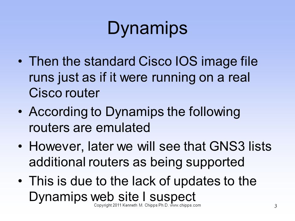 Dynamips Then the standard Cisco IOS image file runs just as if it were running on a real Cisco router According to Dynamips the following routers are