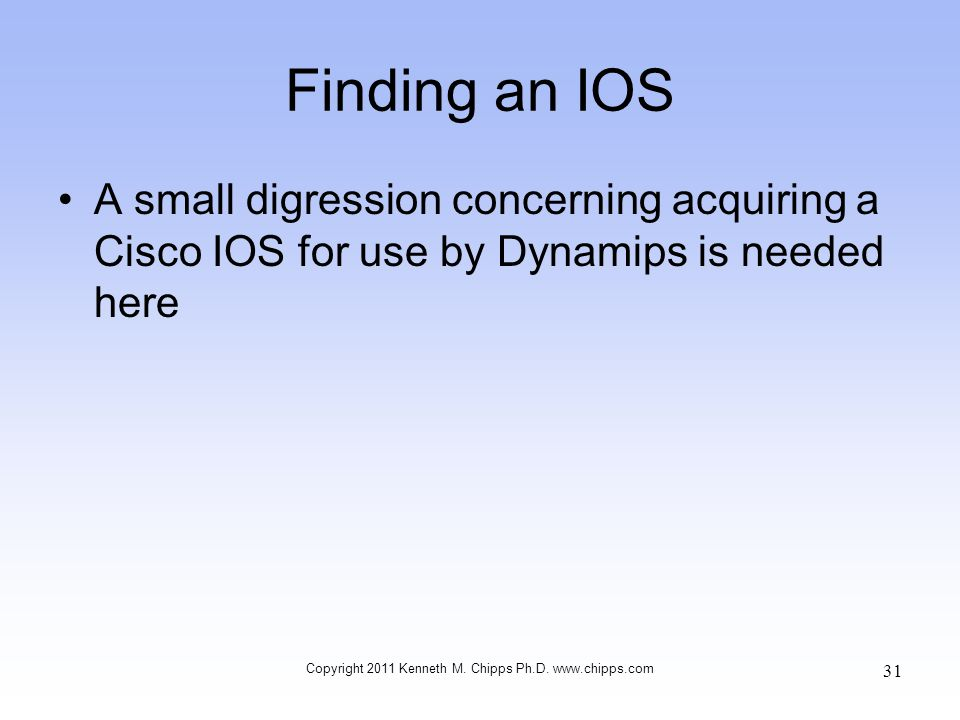 Finding an IOS A small digression concerning acquiring a Cisco IOS for use by Dynamips is needed here Copyright 2011 Kenneth M. Chipps Ph.D. www.chipp