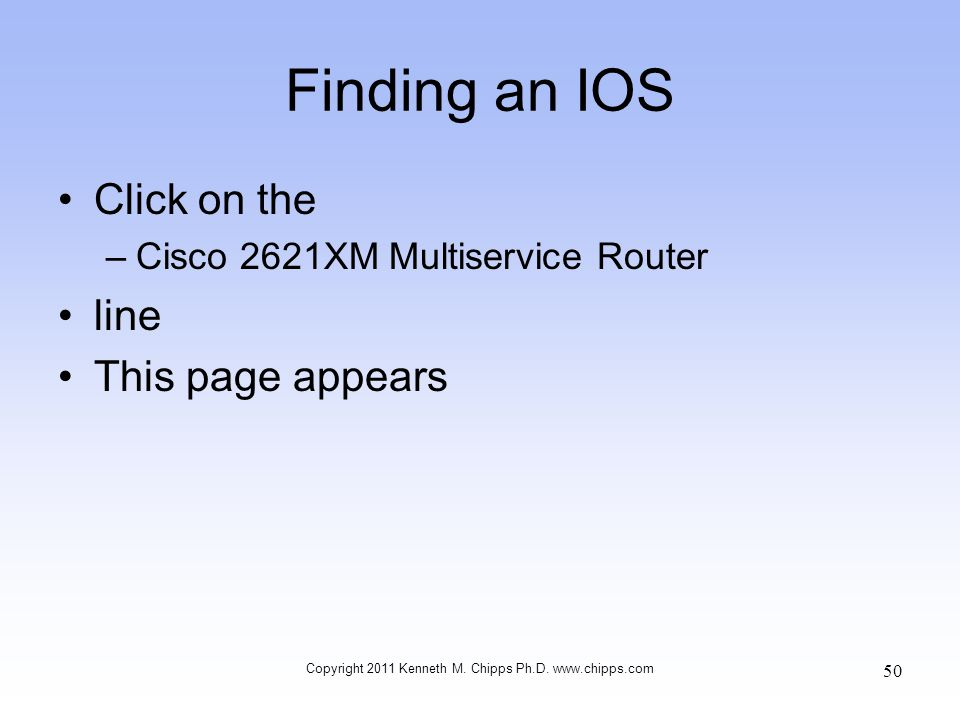 Finding an IOS Click on the –Cisco 2621XM Multiservice Router line This page appears Copyright 2011 Kenneth M. Chipps Ph.D. www.chipps.com 50