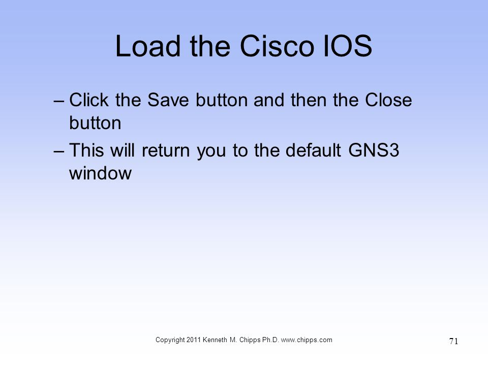 Load the Cisco IOS –Click the Save button and then the Close button –This will return you to the default GNS3 window Copyright 2011 Kenneth M. Chipps