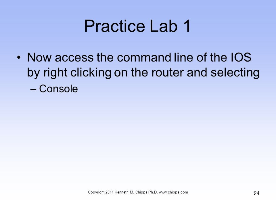 Practice Lab 1 Now access the command line of the IOS by right clicking on the router and selecting –Console Copyright 2011 Kenneth M. Chipps Ph.D. ww
