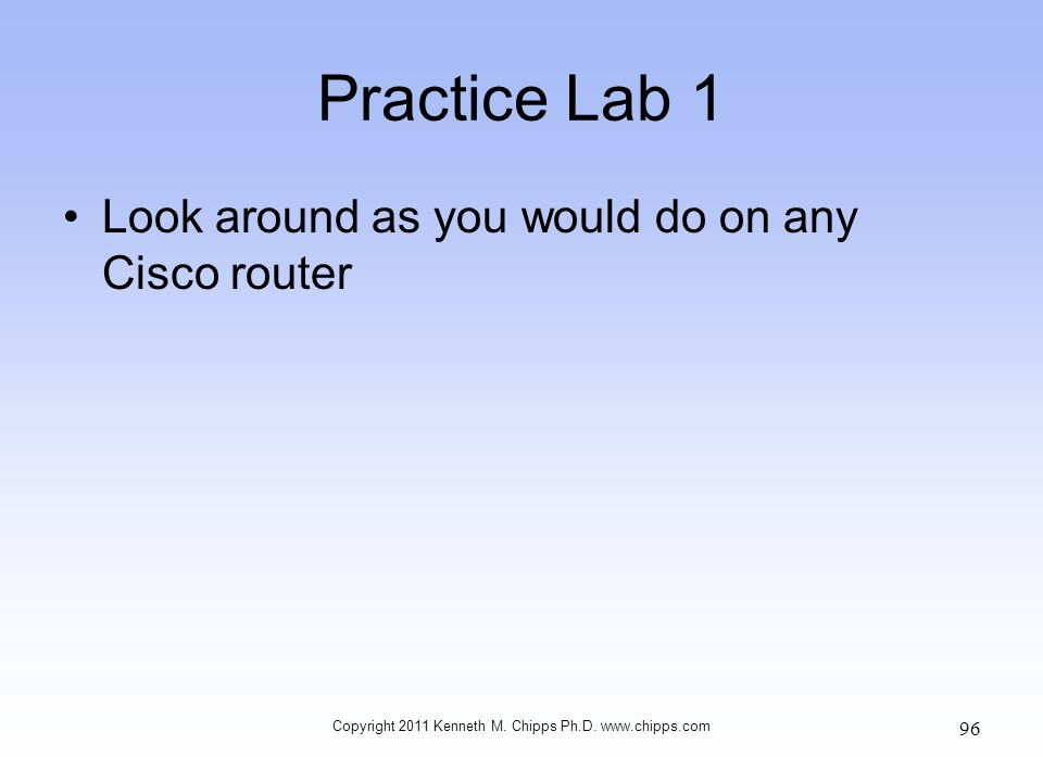 Practice Lab 1 Look around as you would do on any Cisco router Copyright 2011 Kenneth M. Chipps Ph.D. www.chipps.com 96