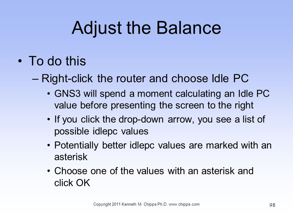 Adjust the Balance To do this –Right-click the router and choose Idle PC GNS3 will spend a moment calculating an Idle PC value before presenting the s