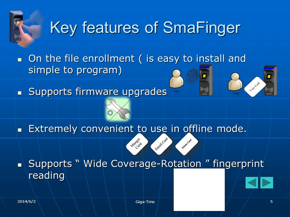 2014/6/2 Giga-Tms 5 Key features of SmaFinger On the file enrollment ( is easy to install and simple to program) On the file enrollment ( is easy to install and simple to program) Supports firmware upgrades Supports firmware upgrades Extremely convenient to use in offline mode.