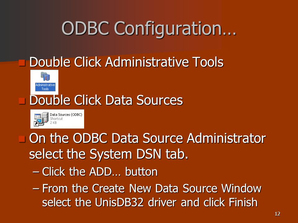 12 ODBC Configuration… Double Click Administrative Tools Double Click Administrative Tools Double Click Data Sources Double Click Data Sources On the ODBC Data Source Administrator select the System DSN tab.
