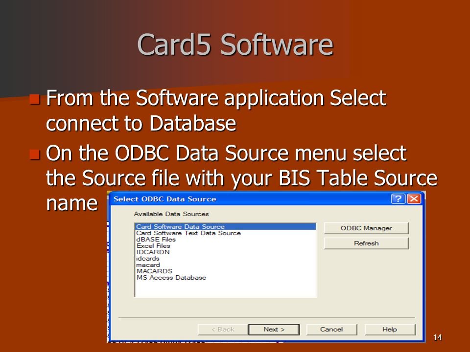 14 Card5 Software From the Software application Select connect to Database From the Software application Select connect to Database On the ODBC Data Source menu select the Source file with your BIS Table Source name On the ODBC Data Source menu select the Source file with your BIS Table Source name