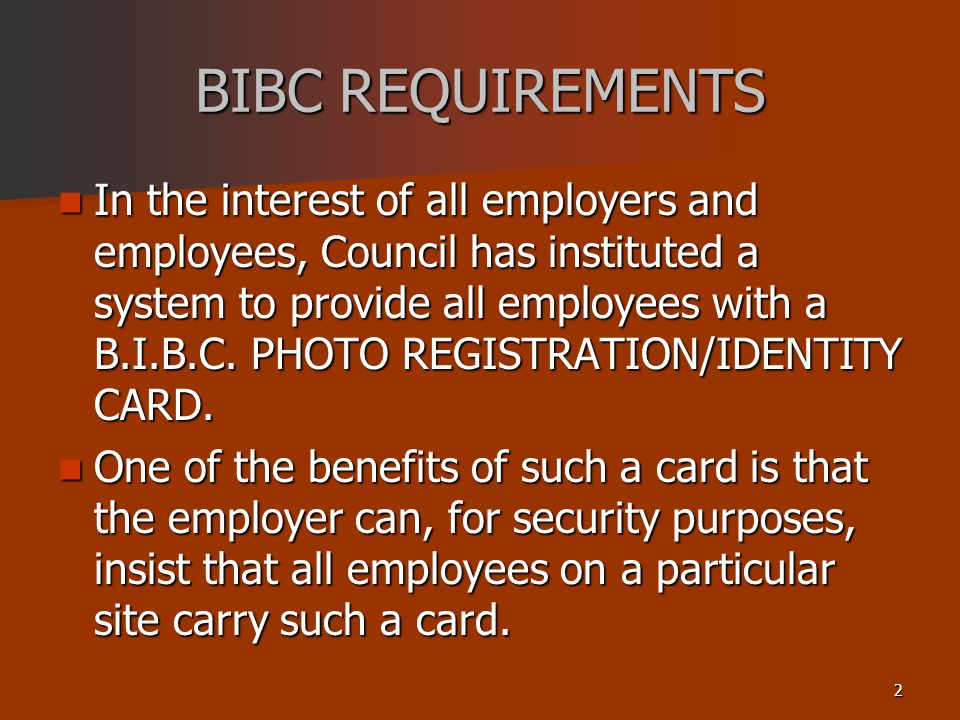 2 BIBC REQUIREMENTS In the interest of all employers and employees, Council has instituted a system to provide all employees with a B.I.B.C.