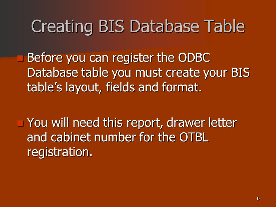 6 Creating BIS Database Table Before you can register the ODBC Database table you must create your BIS tables layout, fields and format.