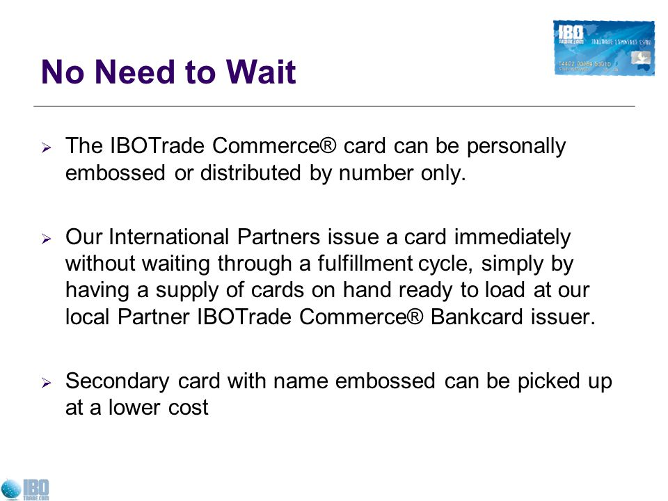 No Need to Wait The IBOTrade Commerce® card can be personally embossed or distributed by number only.