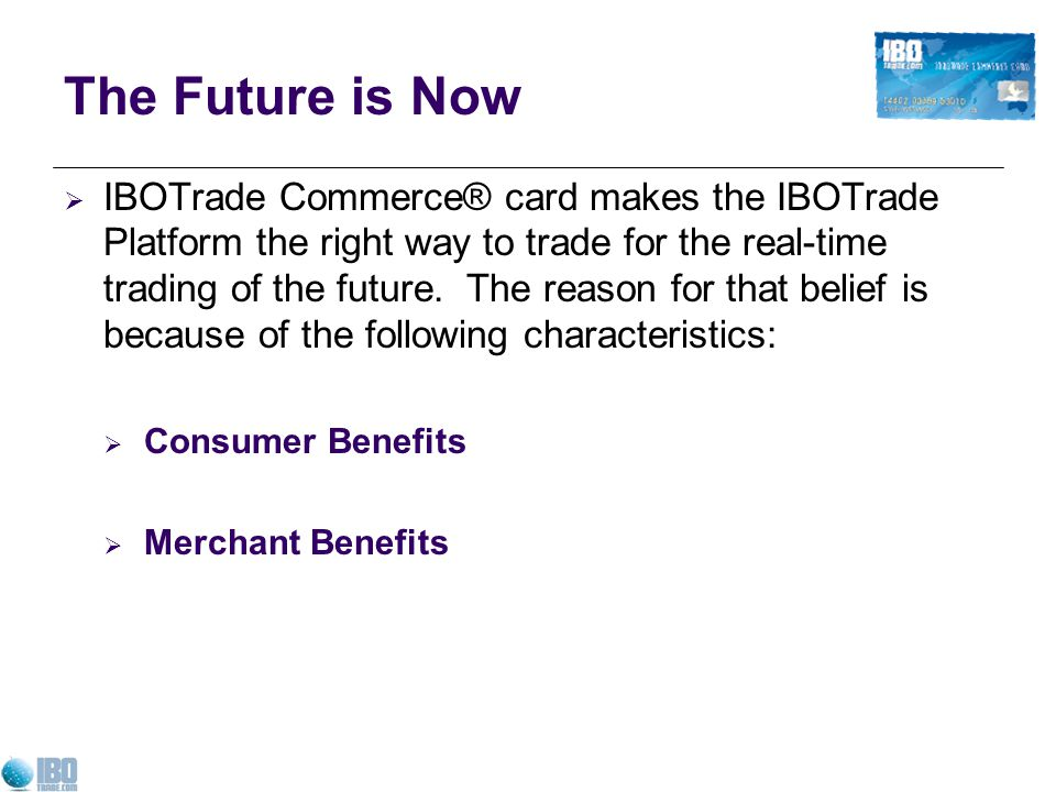 The Future is Now IBOTrade Commerce® card makes the IBOTrade Platform the right way to trade for the real-time trading of the future.