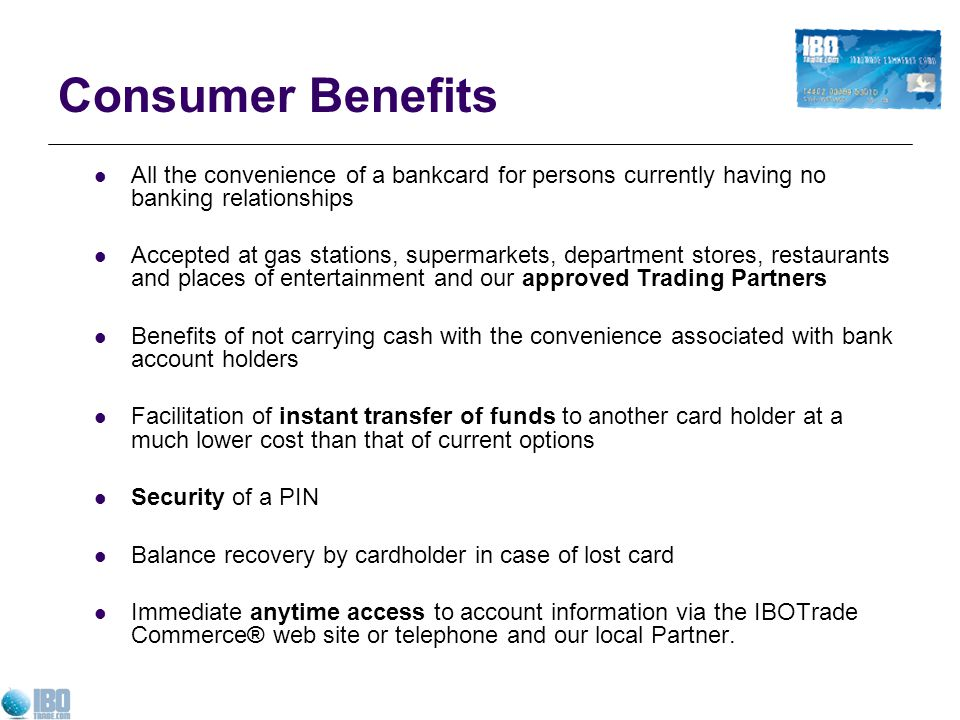 Consumer Benefits All the convenience of a bankcard for persons currently having no banking relationships Accepted at gas stations, supermarkets, department stores, restaurants and places of entertainment and our approved Trading Partners Benefits of not carrying cash with the convenience associated with bank account holders Facilitation of instant transfer of funds to another card holder at a much lower cost than that of current options Security of a PIN Balance recovery by cardholder in case of lost card Immediate anytime access to account information via the IBOTrade Commerce® web site or telephone and our local Partner.