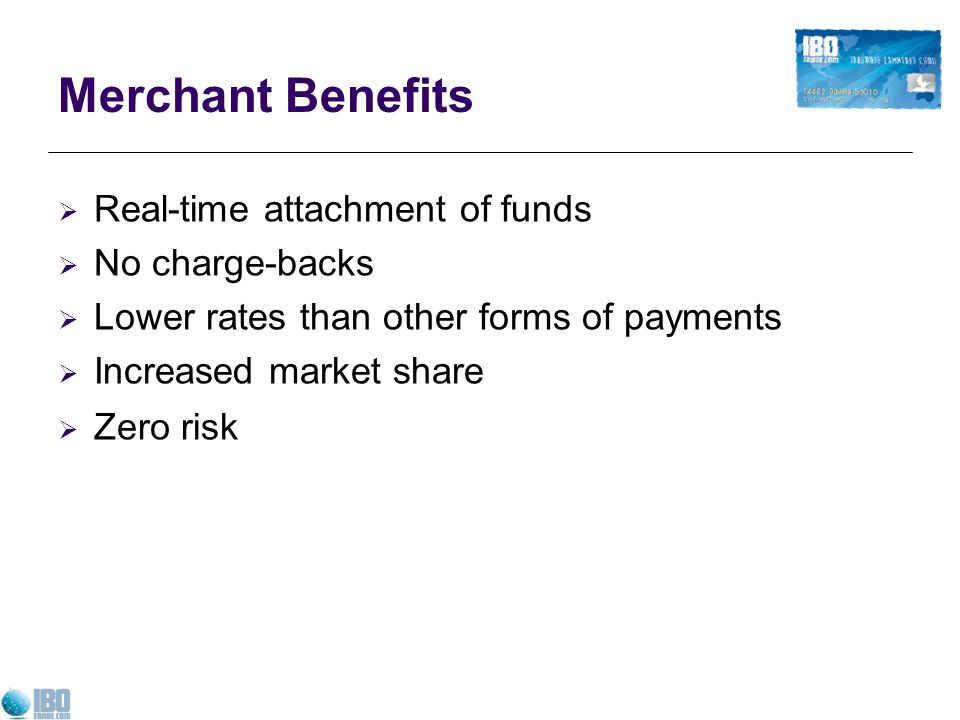 Merchant Benefits Real-time attachment of funds No charge-backs Lower rates than other forms of payments Increased market share Zero risk