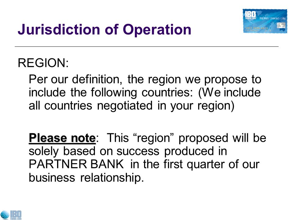 Jurisdiction of Operation REGION: Per our definition, the region we propose to include the following countries: (We include all countries negotiated in your region) Please note Please note: This region proposed will be solely based on success produced in PARTNER BANK in the first quarter of our business relationship.
