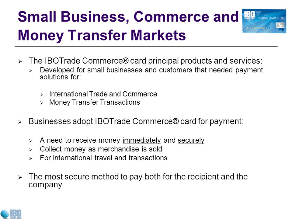 Small Business, Commerce and Money Transfer Markets The IBOTrade Commerce® card principal products and services: Developed for small businesses and customers that needed payment solutions for: International Trade and Commerce Money Transfer Transactions Businesses adopt IBOTrade Commerce® card for payment: A need to receive money immediately and securely Collect money as merchandise is sold For international travel and transactions.