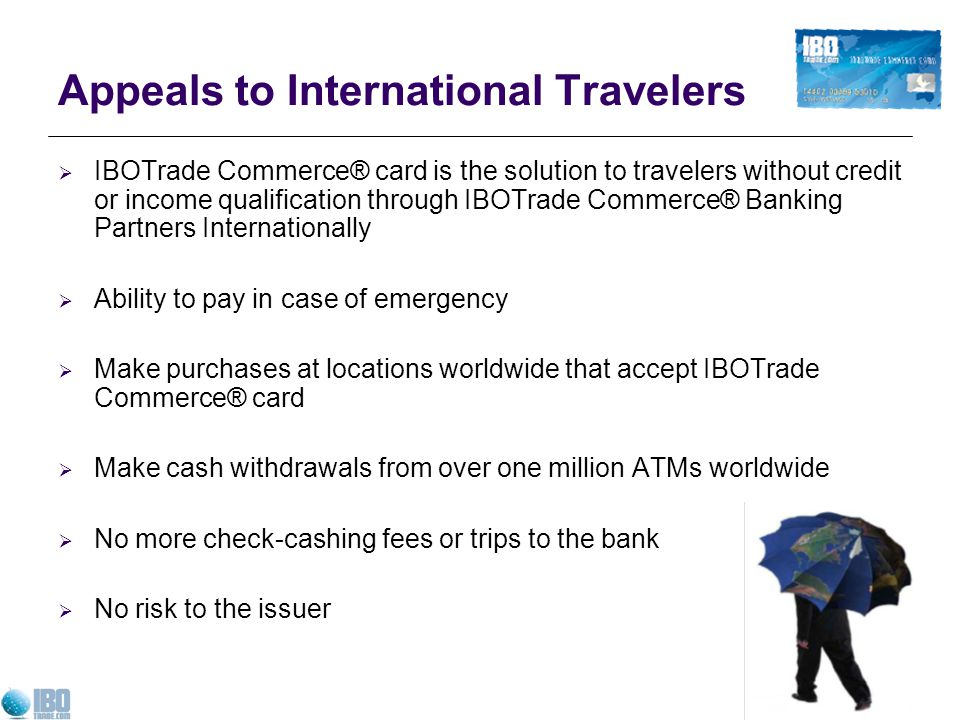 Appeals to International Travelers IBOTrade Commerce® card is the solution to travelers without credit or income qualification through IBOTrade Commerce® Banking Partners Internationally Ability to pay in case of emergency Make purchases at locations worldwide that accept IBOTrade Commerce® card Make cash withdrawals from over one million ATMs worldwide No more check-cashing fees or trips to the bank No risk to the issuer