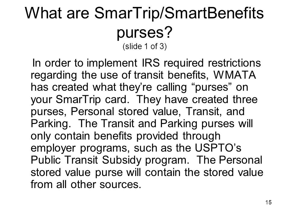 15 What are SmarTrip/SmartBenefits purses? (slide 1 of 3) In order to implement IRS required restrictions regarding the use of transit benefits, WMATA