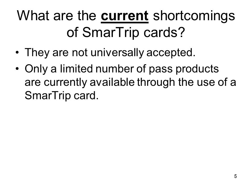 5 What are the current shortcomings of SmarTrip cards? They are not universally accepted. Only a limited number of pass products are currently availab