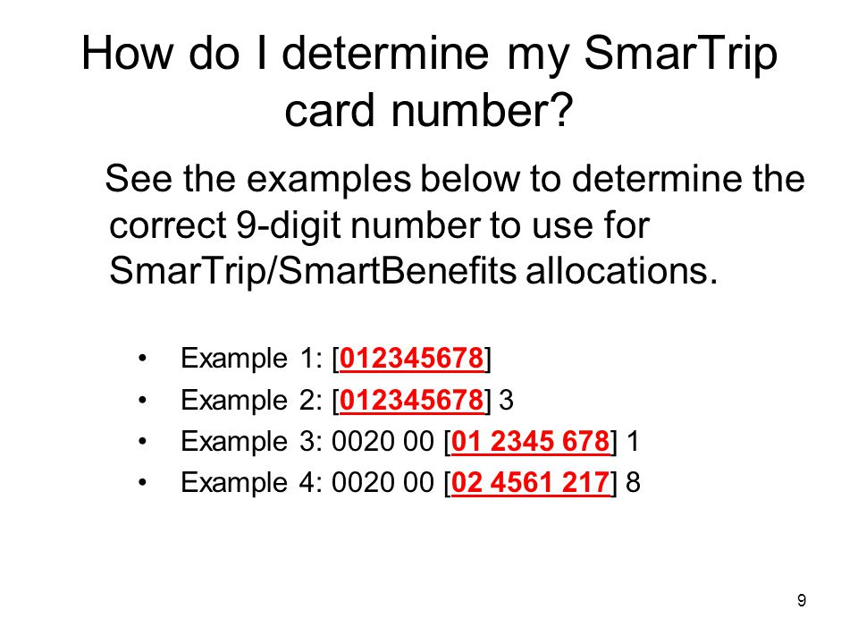9 How do I determine my SmarTrip card number? See the examples below to determine the correct 9-digit number to use for SmarTrip/SmartBenefits allocat