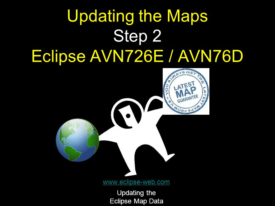 Updating the Maps Step 2 Eclipse AVN726E / AVN76D www.eclipse-web.com Updating the Eclipse Map Data