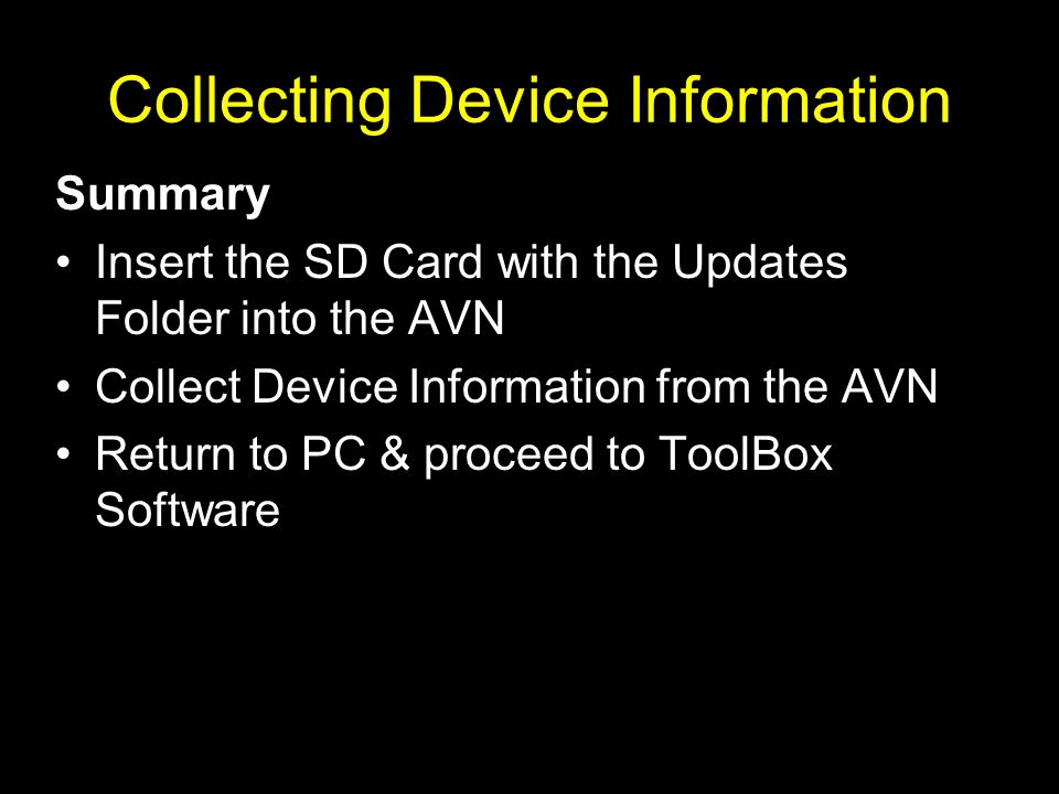 Summary Insert the SD Card with the Updates Folder into the AVN Collect Device Information from the AVN Return to PC & proceed to ToolBox Software Collecting Device Information
