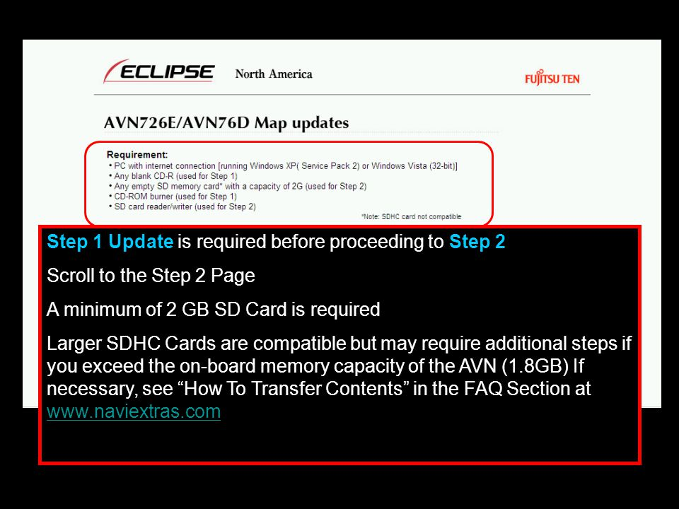 Step 1 Update is required before proceeding to Step 2 Scroll to the Step 2 Page A minimum of 2 GB SD Card is required Larger SDHC Cards are compatible but may require additional steps if you exceed the on-board memory capacity of the AVN (1.8GB) If necessary, see How To Transfer Contents in the FAQ Section at www.naviextras.com www.naviextras.com