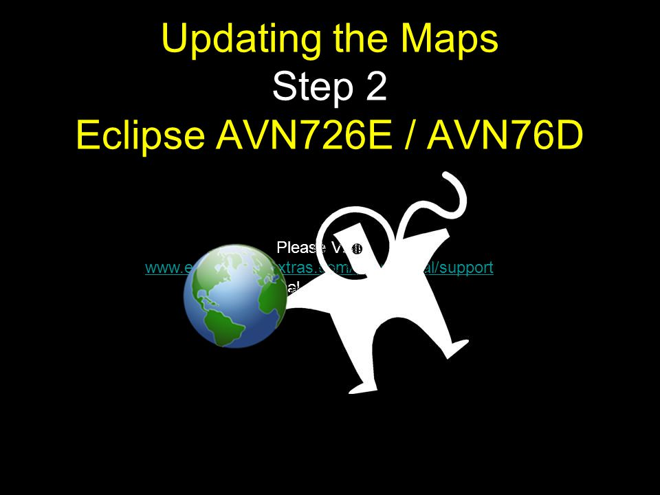 Please Visit www.eclipse.naviextras.com/shop/portal/support for additional support and FAQ www.eclipse.naviextras.com/shop/portal/support Updating the Maps Step 2 Eclipse AVN726E / AVN76D
