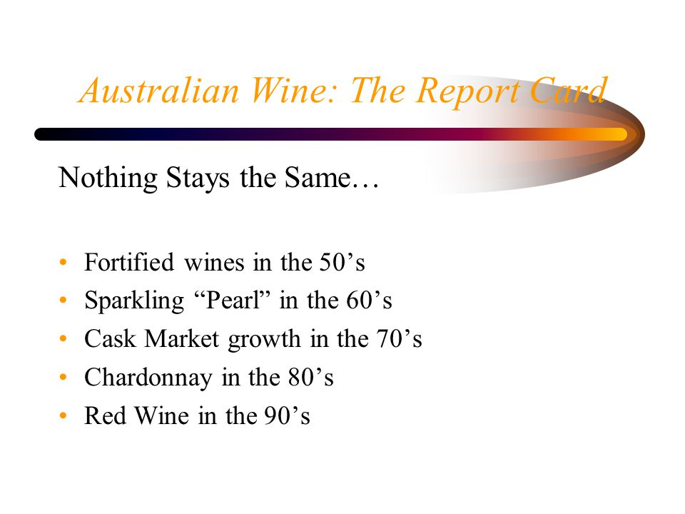 Australian Wine: The Report Card Nothing Stays the Same… Fortified wines in the 50s Sparkling Pearl in the 60s Cask Market growth in the 70s Chardonna
