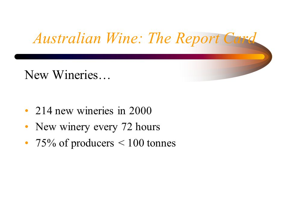 Australian Wine: The Report Card New Wineries… 214 new wineries in 2000 New winery every 72 hours 75% of producers < 100 tonnes