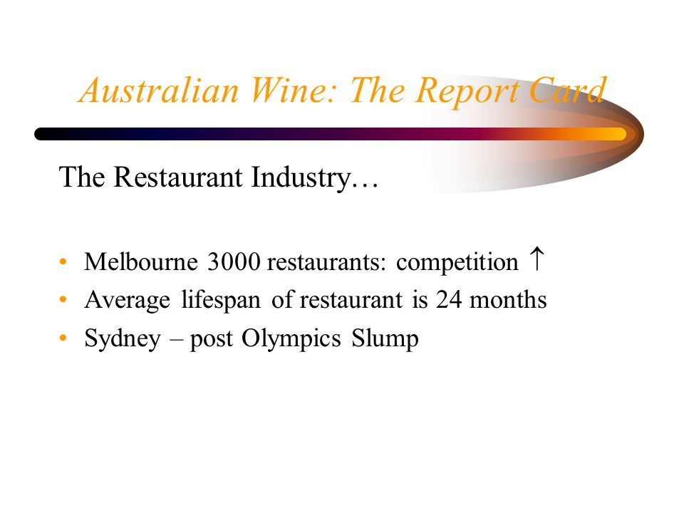 Australian Wine: The Report Card The Restaurant Industry… Melbourne 3000 restaurants: competition Average lifespan of restaurant is 24 months Sydney –