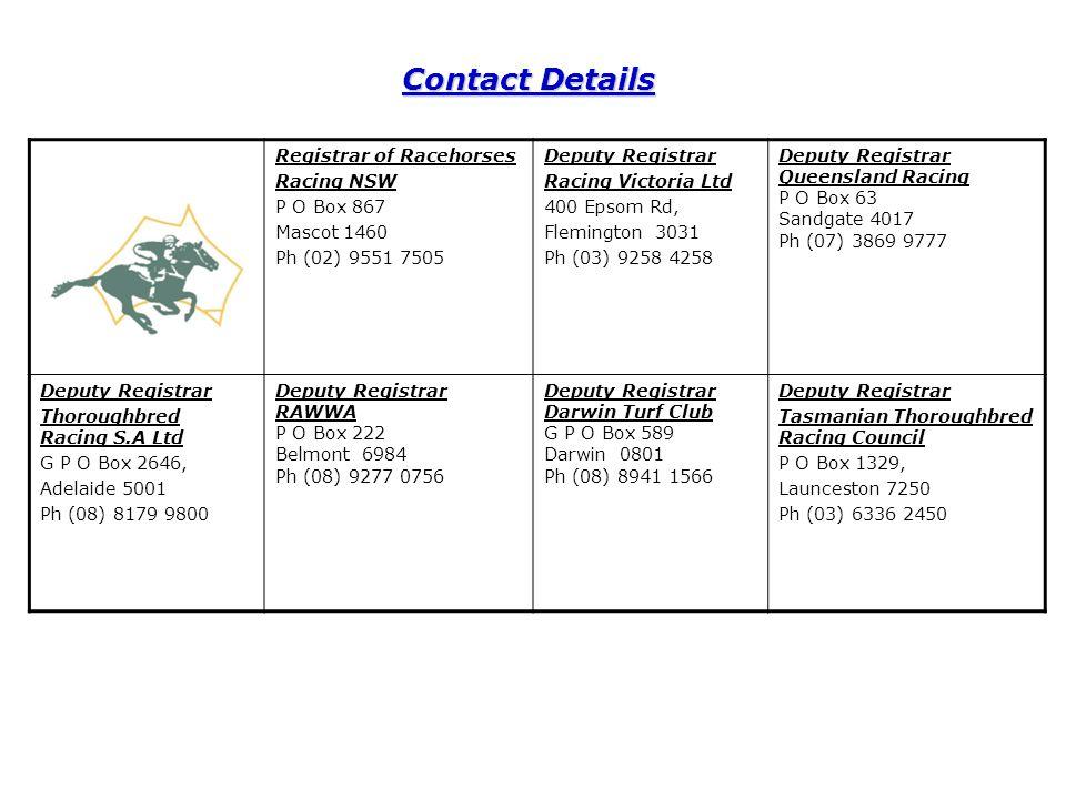 Registrar of Racehorses Racing NSW P O Box 867 Mascot 1460 Ph (02) 9551 7505 Deputy Registrar Racing Victoria Ltd 400 Epsom Rd, Flemington 3031 Ph (03) 9258 4258 Deputy Registrar Queensland Racing P O Box 63 Sandgate 4017 Ph (07) 3869 9777 Deputy Registrar Thoroughbred Racing S.A Ltd G P O Box 2646, Adelaide 5001 Ph (08) 8179 9800 Deputy Registrar RAWWA P O Box 222 Belmont 6984 Ph (08) 9277 0756 Deputy Registrar Darwin Turf Club G P O Box 589 Darwin 0801 Ph (08) 8941 1566 Deputy Registrar Tasmanian Thoroughbred Racing Council P O Box 1329, Launceston 7250 Ph (03) 6336 2450 Contact Details