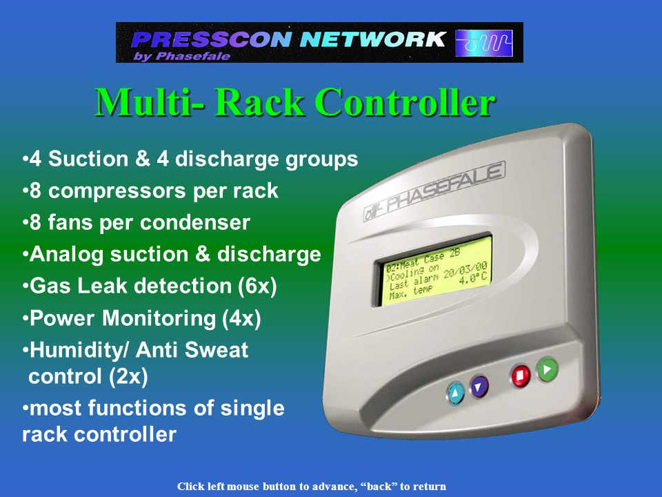 Click left mouse button to advance, back to return Multi Controller Powerful controller with multiple control types Main Types: Rack Control Temp/Alarm/Defrost (Syscon) DDC for HVAC New 99 Channel lighting control LTC
