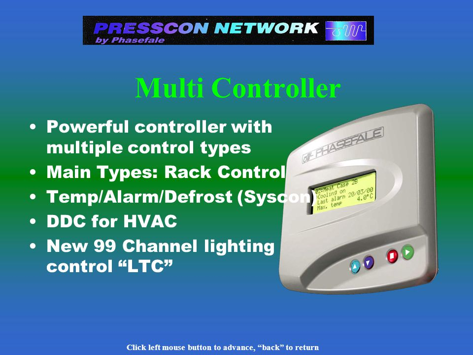 Click left mouse button to advance, back to return Case Control- decentralized option Solenoid, Electronic Suction & Expansion control options 2 complete systems per board :control/defrost/alarm Case monitor can supervise & program 99 case controls 4 way expansion board for solenoids, heaters, fans, lights, antisweat etc.