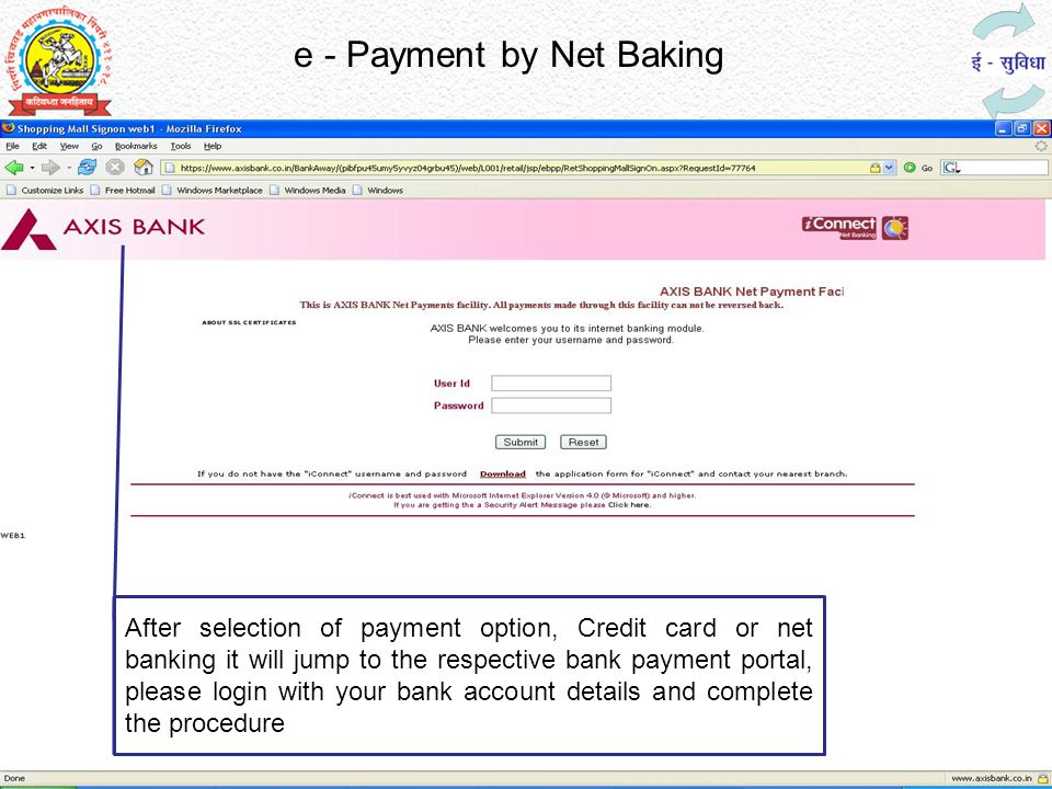 e - Payment by Net Baking After selection of payment option, Credit card or net banking it will jump to the respective bank payment portal, please login with your bank account details and complete the procedure