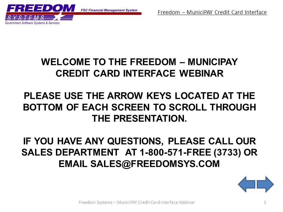 Freedom – MuniciPAY Credit Card Interface 1Freedom Systems – MuniciPAY Credit Card Interface Webinar WELCOME TO THE FREEDOM – MUNICIPAY CREDIT CARD INTERFACE WEBINAR PLEASE USE THE ARROW KEYS LOCATED AT THE BOTTOM OF EACH SCREEN TO SCROLL THROUGH THE PRESENTATION.