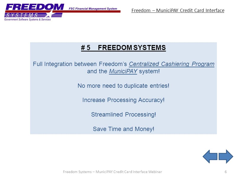 Freedom – MuniciPAY Credit Card Interface 6Freedom Systems – MuniciPAY Credit Card Interface Webinar # 5 FREEDOM SYSTEMS Full Integration between Freedoms Centralized Cashiering Program and the MuniciPAY system.