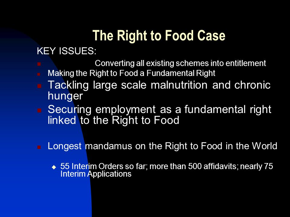 The Right to Food Case KEY ISSUES: Converting all existing schemes into entitlement Making the Right to Food a Fundamental Right Tackling large scale malnutrition and chronic hunger Securing employment as a fundamental right linked to the Right to Food Longest mandamus on the Right to Food in the World 55 Interim Orders so far; more than 500 affidavits; nearly 75 Interim Applications