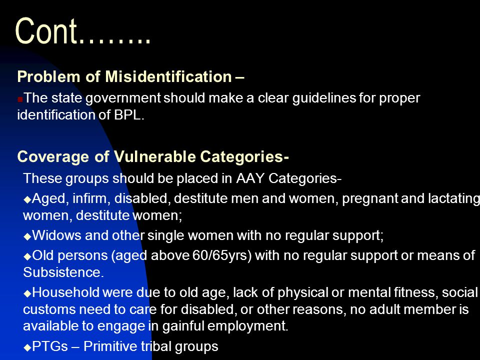 Cont…….. Problem of Misidentification – The state government should make a clear guidelines for proper identification of BPL. Coverage of Vulnerable C